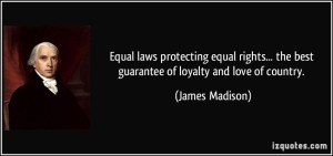 equal-laws-protecting-equal-rights-the-best-guarantee-of-loyalty-and-love-of-country-james-madison-330772